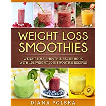 Weight Loss Smoothies: Weight Loss Smoothie Recipe Book with 101 Weight Loss Smoothie Recipes