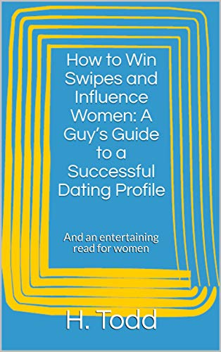 How to Win Swipes and Influence Women: A Guy's Guide to a Successful Dating Profile: And an entertaining read for women (Guide Dating Online)