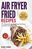 Air Fryer Fried Recipes: 25 Amazing Recipes With Deep-Fried Flavor And Almost Zero Fat!