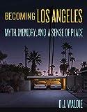 Becoming Los Angeles: Myth, Memory, and a Sense of