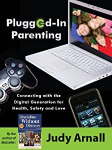 Plugged-In Parenting:Connecting with the Digital Generation for Health, Safety and Love