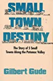Small Town Destiny : The Story of Five Small Towns Along the Potomac Valley, Gude, Gilbert, 0912338717