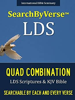SearchByVerseTM LDS QUAD COMBINATION (NEW EDITION CHURCH APPROVED QUADRUPLE COMBINATION): Fully Searchable By Book, Chapter and Verse! FIRST FULLY SEARCHABLE ... Bible | Search By Verse Bible Book 12) by [Smith, Joseph, LDS Scriptures, Searchable, Quad Combination, Searchable, Book of Mormon, SearchByVerse, Hold Bible (King James Version), SearchByVerse, Pearl of Great Price, SearchByVerse]