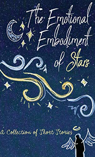 The Emotional Embodiment of Stars: A Collection of Short Stories