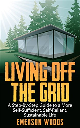 Living Off The Grid: A Step-By-Step Guide to a More Self-Sufficient, Self Reliant, Sustainable Life (Living Off The Grid, Homesteading Guide, Eco Friendly Living) by [Woods, Emerson]