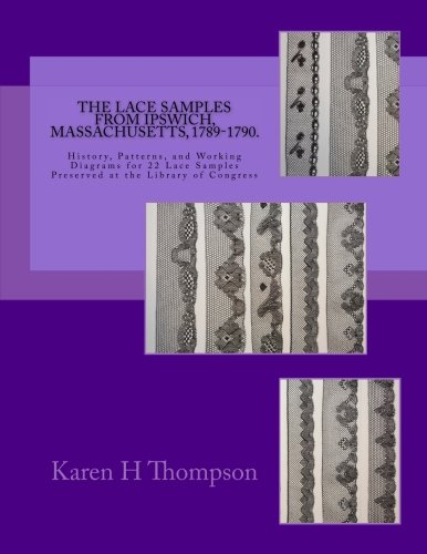 The Lace Samples from Ipswich, Massachusetts, 1789-1790: History, Patterns, and Working Diagrams for 22 Lace Samples Preserved at the Library of Congress