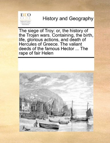 Download The siege of Troy: or, the history of the Trojan wars. Containing, the birth, life, glorious actions, and death of Hercules of Greece. The valiant deeds of the famous Hector ... The rape of fair Helen ebook