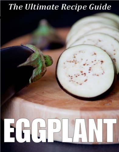 Eggplant: The Ultimate Recipe Guide - Over 30 Healthy & Delicious Recipes ()