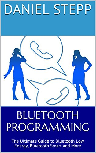 Bluetooth Programming: The Ultimate Guide to Bluetooth Low Energy, Bluetooth Smart and More