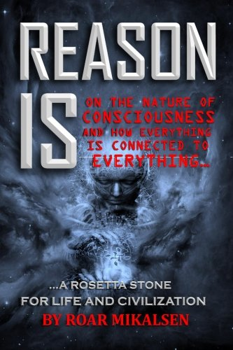 Reason Is: On the Nature of Consciousness and How Everything is Connected to Everything