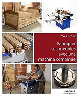 Amazon Fr Fabriquer Ses Meubles Avec Une Machine A Bois Combinee