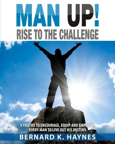 Man Up! Rise to the Challenge: 9 Truths to Encourage, Equip and Empower Every Man to Live Out His Destiny