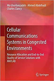 Book Cellular Communications Systems in Congested Environments: Resource Allocation and End-to-End Quality of Service Solutions with MATLAB