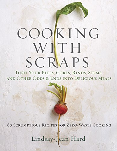 Cooking with Scraps: Turn Your Peels, Cores, Rinds, Stems, and Other Odds and Ends into Delicious Meals by Lindsay-Jean Hard