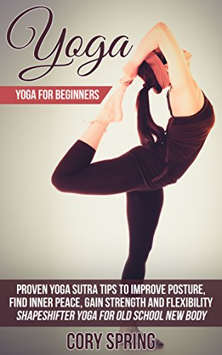 Yoga: Yoga For Beginners: Proven Yoga Sutra Tips To Improve Posture, Find Inner Peace, Gain Strength And Flexibility - Shapeshifter Yoga For Old School ... Yoga For Men & Yoga For Women Book 1) (Components Of Physical Fitness And Their Examples)