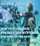 Scuba Diving: How To Scuba Dive For Deep Sea Mysteries And Sunken Treasure...