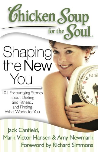 Chicken Soup for the Soul: Shaping the New You: 101 Encouraging Stories about Dieting and Fitness... and Finding What Works for You (Tips For The Hcg Diet And Exercise)