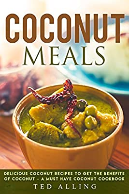 Coconut Meals: Delicious Coconut Recipes to Get the Benefits of Coconut - A Must Have Coconut Cookbook