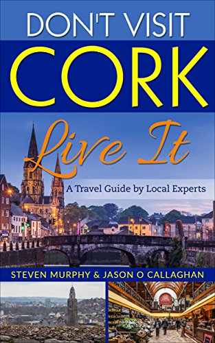 Don't Visit Cork - Live It : A Travel Guide to Cork (Ireland) by Local Experts...