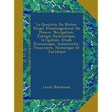 La Question Du Rhône: Projet D'aménagement Du Fleuve, Navigation, Énergie Hydraulique, Irrigation. Etude Économique, Industrielle, Financière, Historique Et Juridique