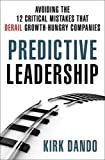 Predictive Leadership: Avoiding the 12 Critical Mistakes That Derail Growth-Hungry Companies by Kirk Dando (2014-05-27)