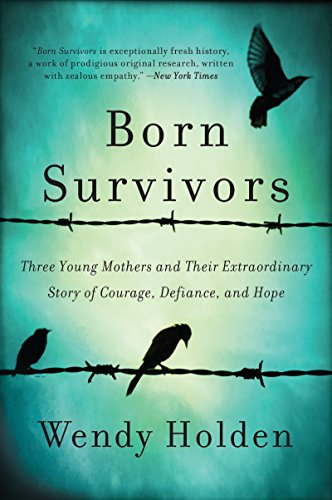 Born Survivors: Three Young Mothers and Their Extraordinary Story of Courage, Defiance, and Hope by [Holden, Wendy]