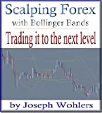 Trading it to the Next Level: Scalping Forex with Bollinger Bands (Vol. 2) (Scalping Forex with Bollinger Bands and Maximizing Profits)