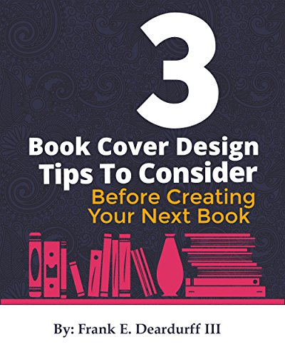 3 Book Cover Design Tips: To Consider Before Creating Your Next Book por Deardurff III, Frank
