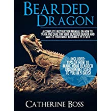 BEARDED DRAGON: A Complete Instruction Manual On How To Train And Care For Your Bearded Dragon And Make It Your Most Adorable Pet Ever Included: Tips On How To Make Your Bearded Dragon Get Used To...