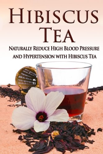 Hibiscus Tea: Naturally Reduce High Blood Pressure and Hypertension with Hibiscus Tea (Essential Oils, aromatherapy, alternative cures, holistic cures)
