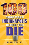 100 Things To Do In Indianapolis Before You Die (100 Things To Do Before You Die)