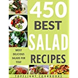 Salads: The 450 Best Salad Recipes (salads for weight loss, salad, salad recipes, salads, salad dressings, salad dressing recipes, paleo, low carb, ketogenic, vegan, vegetarian, salad cookbook)