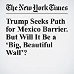 Trump Seeks Path for Mexico Barrier. But Will It Be a 'Big, Beautiful Wall'?   Amy Chozick,Manny Fernandez