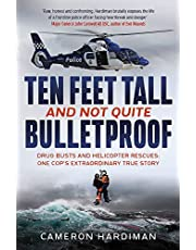 Ten Feet Tall and Not Quite Bulletproof: Drug Busts and Helicopter Rescues   One Cop's Extraordinary True Story