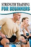 Strength Training for Beginners, Jason Scotts, 1482529378