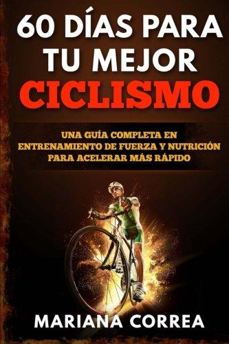 60 DIAS PARA Tu MEJOR CICLISMO: UNA GUIA COMPLETA En ENTRENAMIENTO DE FUERZA Y NUTRICION PARA ACELERAR MAS RAPIDO (Spanish Edition) [Mariana Correa] (Tapa Blanda)