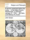 A Sermon Preached Before the Lords in the Abby-Church, Westminster, on Monday, January 31 1763 by John, Lord Bishop of Lincoln, John Green, 1170547400