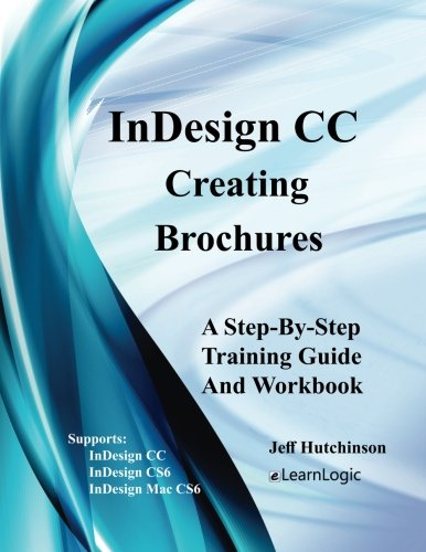 InDesign CC - Creating Brochures: Supports InDesign CC, CS6, and Mac CS6 (InDesign CC Level 1) (Volume 1)