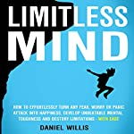 Limitless Mind: How to Effortlessly Turn Any Fear, Worry or Panic Attack into Happiness, Develop Unbeatable Mental Toughness and Destroy Limitations - With Ease | Daniel Willis