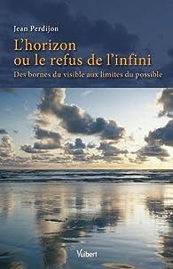 L'horizon ou le refus de l'infini : Des bornes du visible aux limites du possible par Jean Perdijon