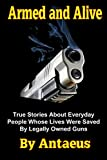 Armed and Alive: True Stories About People Whose Lives Were Saved By Legally Owned Guns (Prepared Citizen  Book 1)