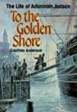 [(To the Golden Shore: The Life of Adoniram Judson )] [Author: Courtney Anderson] [Feb-1997]