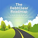 The DebtClear Roadmap: A Comprehensive Guide to Debt Relief, Credit Repair, Asset Protection, and Creditor Lawsuits by