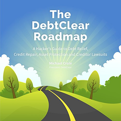 The DebtClear Roadmap: A Comprehensive Guide to Debt Relief, Credit Repair, Asset Protection, and Creditor Lawsuits by Michael Croix