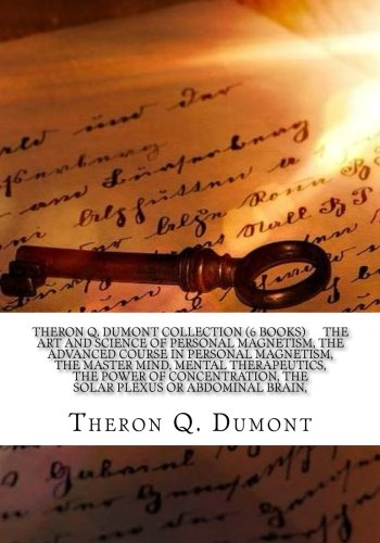 Theron Q  Dumont Collection  6 Books    The Art And Science Of Personal Magnetism  The Advanced Course In Personal Magnetism  The Master Mind  Mental     The Solar Plexus Or Abdominal Brain