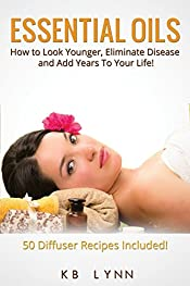Essential Oils: How to Look Younger, Eliminate Disease, and Add Years To Your Life!: Essential Oils Book With 50 Diffuser Recipes Included