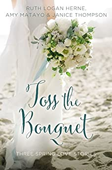Toss the Bouquet: Three Spring Love Stories (A Year of Weddings Novella) by [Herne, Ruth Logan, Matayo, Amy, Thompson, Janice]