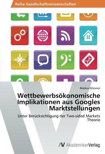 Wettbewerbsökonomische Implikationen aus Googles Marktstellungen: Unter Berücksichtigung der Two-sided Markets Theorie