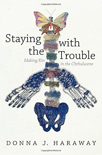 Staying With the Trouble: Making Kin in the Chthulucene (Experimental Futures: Technologocal Lives, Scientific Arts, Anthropological Voices)