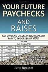 Your Future Paychecks And Raises: Get Dividend Checks In Your Mailbox Paid To The Order of You! Paperback
